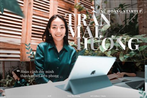 """""""Nu hoang Start-up"""" Tran Mai Huong – """"Hoan canh day minh tro thanh nguoi tien phong"""""""